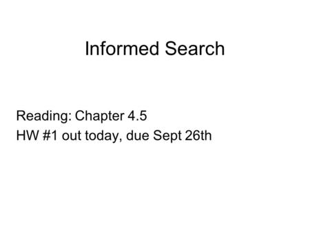 Informed Search Reading: Chapter 4.5 HW #1 out today, due Sept 26th.