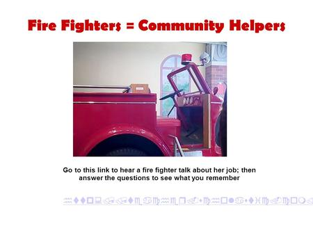 Fire Fighters = Community Helpers  Go to this link to hear a fire fighter talk about her job; then answer.