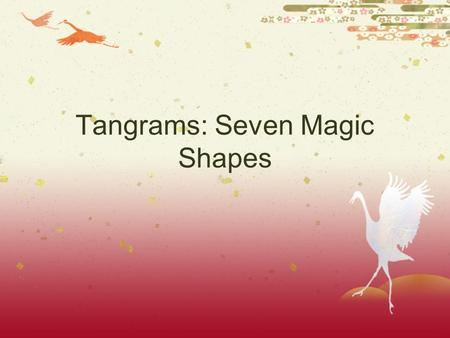 "Tangrams: Seven Magic Shapes. A Little History  Originated in China  Its invention is unrecorded in history.  The word ""tangram"" may have come from."