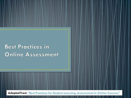 "Adapted from ""Best Practices for Student Learning, Assessment in Online Courses""""Best Practices for Student Learning, Assessment in Online Courses"""