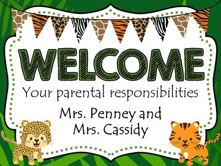 Your parental responsibilities Mrs. Penney and Mrs. Cassidy.