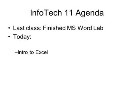 InfoTech 11 Agenda Last class: Finished MS Word Lab Today: –Intro to Excel.