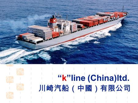 """k""line (China)ltd. 川崎汽船(中國)有限公司 MAIN POINTS 1.COMPANY PROFILE 2.TOTAL LOGISTICS 3.CONTAINER SPECIFICATIONS."
