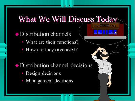 What We Will Discuss Today u Distribution channels What are their functions? How are they organized? u Distribution channel decisions Design decisions.
