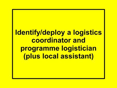 Identify/deploy a logistics coordinator and programme logistician (plus local assistant)
