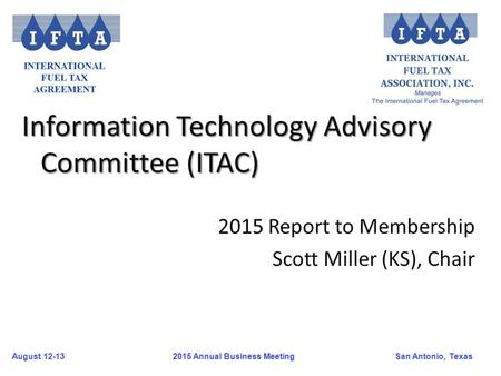 August 12-13San Antonio, Texas 2015 Annual Business Meeting Information Technology Advisory Committee (ITAC) 2015 Report to Membership Scott Miller (KS),