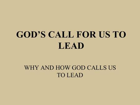 GOD'S CALL FOR US TO LEAD WHY AND HOW GOD CALLS US TO LEAD.