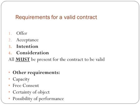 Requirements for a valid contract 1. Offer 2. Acceptance 3. Intention 4. Consideration All MUST be present for the contract to be valid Other requirements: