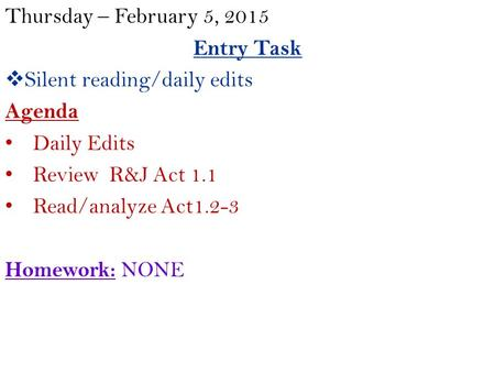 Thursday – February 5, 2015 Entry Task  Silent reading/daily edits Agenda Daily Edits Review R&J Act 1.1 Read/analyze Act1.2-3 Homework: NONE.