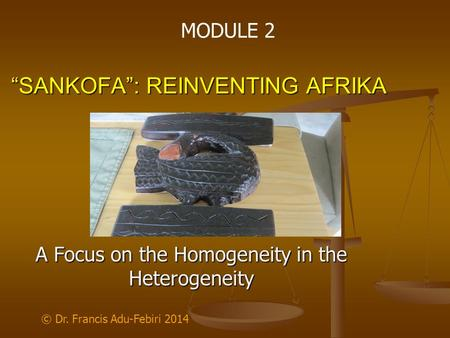 """SANKOFA"": REINVENTING AFRIKA A Focus on the Homogeneity <strong>in</strong> the Heterogeneity © Dr. Francis Adu-Febiri 2014 MODULE 2."