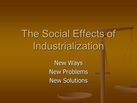 The Social Effects of Industrialization New Ways New Problems New Solutions.