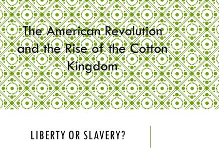 LIBERTY OR SLAVERY? The American Revolution and the Rise of the Cotton Kingdom.