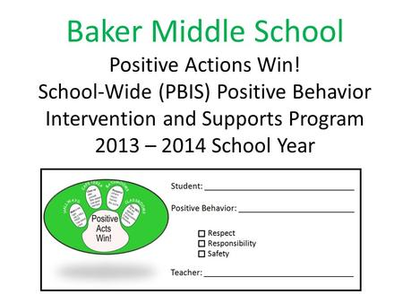 Baker Middle School Positive Actions Win! School-Wide (PBIS) Positive Behavior Intervention and Supports Program 2013 – 2014 School Year.