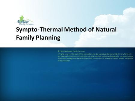 Sympto-Thermal Method of Natural Family Planning © 2003, Northwest Family Services. All rights reserved. No part of this publication may be reproduced.