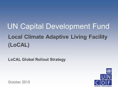 UN Capital Development Fund LoCAL Global Rollout Strategy Local Climate Adaptive Living Facility (LoCAL) October 2013.