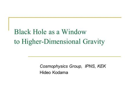Black Hole as a Window to Higher-Dimensional Gravity Cosmophysics Group, IPNS, KEK Hideo Kodama Black Hole and Singularity Workshop at TIFR, 3 – 10 March.
