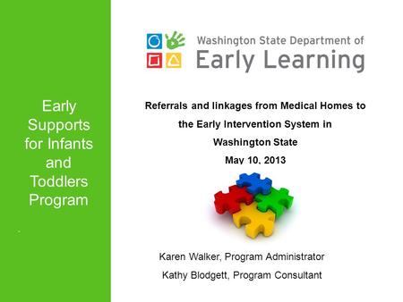 Referrals and linkages from Medical Homes to the Early Intervention System in Washington State May 10, 2013 Karen Walker, Program Administrator Kathy Blodgett,