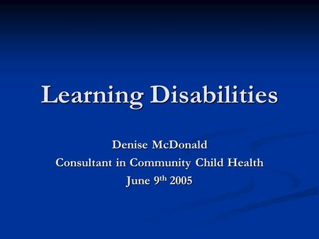 Learning Disabilities Denise McDonald Consultant in Community Child Health June 9 th 2005.