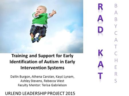 Training and Support for Early Identification of Autism in Early Intervention Systems URLEND LEADERSHIP PROJECT 2015 BABYCATCHERSBABYCATCHERS Dallin Burgon,