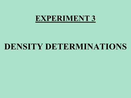 EXPERIMENT 3 DENSITY DETERMINATIONS. EXPERIMENT 3 DENSITY OF A REGULAR SHAPE SOLID DENSITY OF AN IRREGULAR SHAPE SOLID DENSITY OF WATER DENSITY OF AN.