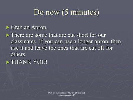 Do now (5 minutes) ► Grab an Apron. ► There are some that are cut short for our classmates. If you can use a longer apron, then use it and leave the ones.