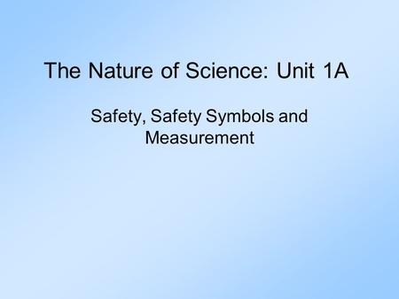 The Nature of Science: Unit 1A Safety, Safety Symbols and Measurement.