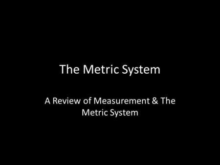 The Metric System A Review of Measurement & The Metric System.