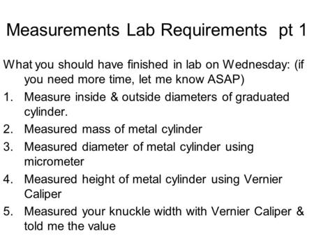 Measurements Lab Requirements pt 1 What you should have finished in lab on Wednesday: (if you need more time, let me know ASAP) 1.Measure inside & outside.
