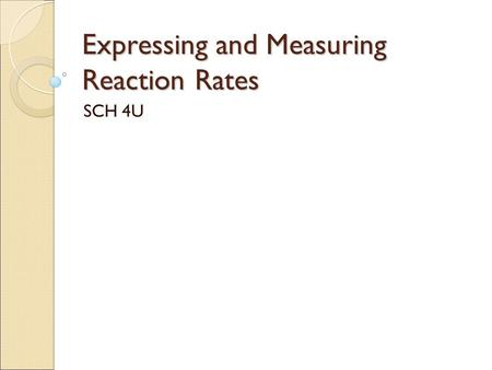 Expressing and Measuring Reaction Rates SCH 4U. Expressing Reaction Rates Understanding the rate of a reaction can be very important to understanding.