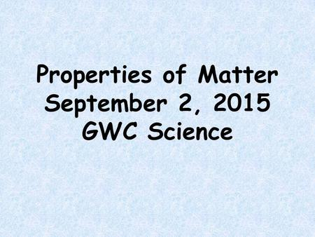 Properties of Matter September 2, 2015 GWC Science.