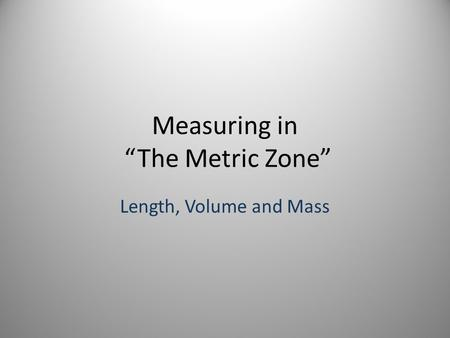 "Measuring in ""The Metric Zone"" Length, Volume and Mass."