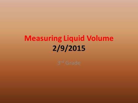 Measuring Liquid Volume 2/9/2015 3 rd Grade. Question How can you find the volume of a liquid?
