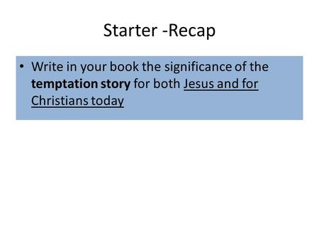 Starter -Recap Write in your book the significance of the temptation story for both Jesus and for Christians today.