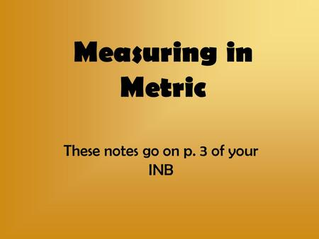 Measuring in Metric These notes go on p. 3 of your INB.