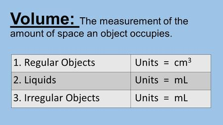 Volume: The measurement of the amount of space an object occupies. 1. Regular Objects Units = cm 3 2. Liquids Units = mL 3. Irregular Objects Units = mL.