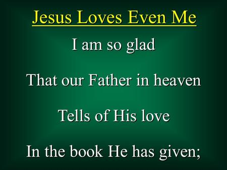 I am so glad That our Father in heaven Tells of His love In the book He has given; I am so glad That our Father in heaven Tells of His love In the book.