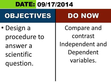 Design a procedure to answer a scientific question. Compare and contrast Independent and Dependent variables. 09/17/2014.