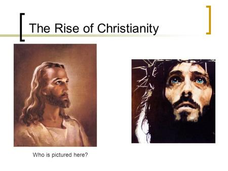 The Rise of Christianity Who is pictured here?. A. Who was Jesus? Born in 4 BCE., birthday in March. Descendent of King David (line of Jewish kings) Born.
