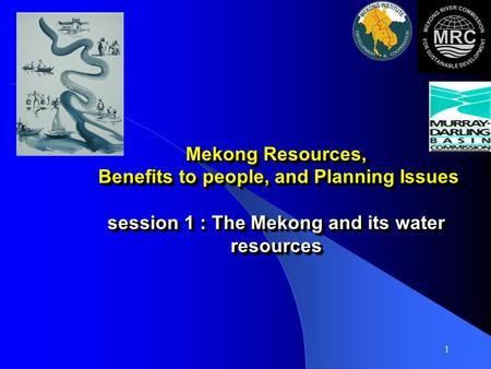 1 Mekong Resources, Benefits to people, and Planning Issues session 1 : The Mekong and its water resources.