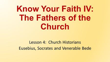 Know Your Faith IV: The Fathers of the Church Lesson 4: Church Historians Eusebius, Socrates and Venerable Bede.
