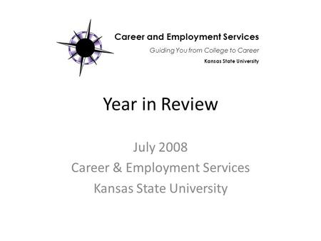 Year in Review July 2008 Career & Employment Services Kansas State University Career and Employment Services Guiding You from College to Career Kansas.