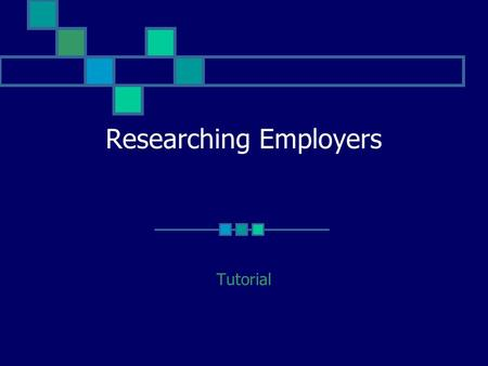 Researching Employers Tutorial. This tutorial will: Explain the importance of researching employers Suggest resources for locating information Identify.