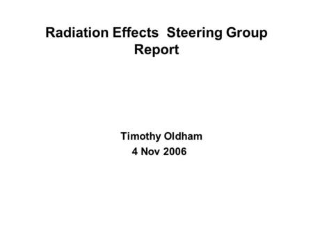 Radiation Effects Steering Group Report Timothy Oldham 4 Nov 2006.