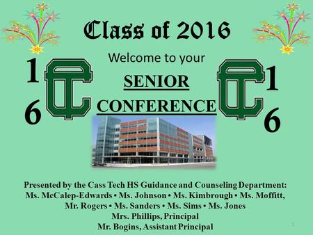 Class of 2016 Welcome to your SENIOR CONFERENCE 1 1616 1616 Presented by the Cass Tech HS Guidance and Counseling Department: Ms. McCalep-Edwards Ms. Johnson.