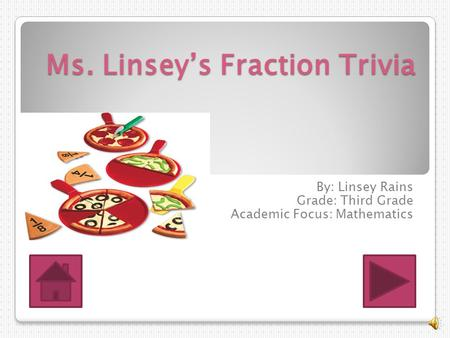 Ms. Linsey's Fraction Trivia By: Linsey Rains Grade: Third Grade Academic Focus: Mathematics.