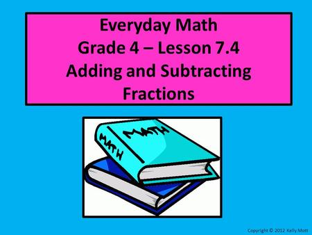 Everyday Math Grade 4 – Lesson 7.4 Adding and Subtracting Fractions Copyright © 2012 Kelly Mott.