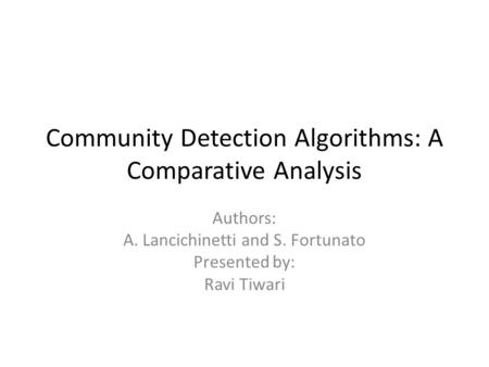 Community Detection Algorithms: A Comparative Analysis Authors: A. Lancichinetti and S. Fortunato Presented by: Ravi Tiwari.