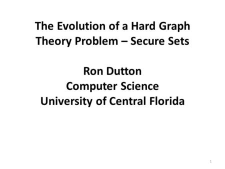 The Evolution of a Hard Graph Theory Problem – Secure Sets Ron Dutton Computer Science University of Central Florida 1.