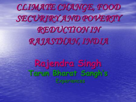 CLIMATE CHANGE, FOOD SECURIRY AND POVERTY REDUCTION IN RAJASTHAN, INDIA Rajendra Singh Tarun Bharat Sangh's Experiences.