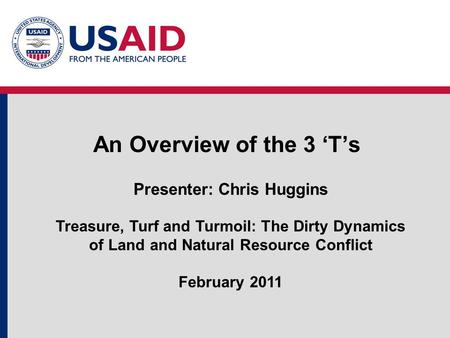 An Overview of the 3 'T's Presenter: Chris Huggins Treasure, Turf and Turmoil: The Dirty Dynamics of Land and Natural Resource Conflict February 2011.